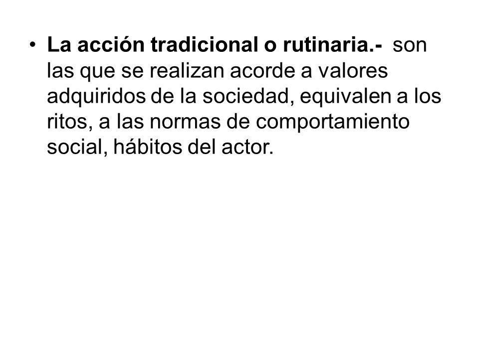 La acción tradicional o rutinaria.- son las que se realizan acorde a valores adquiridos de la sociedad, equivalen a los ritos, a las normas de comport