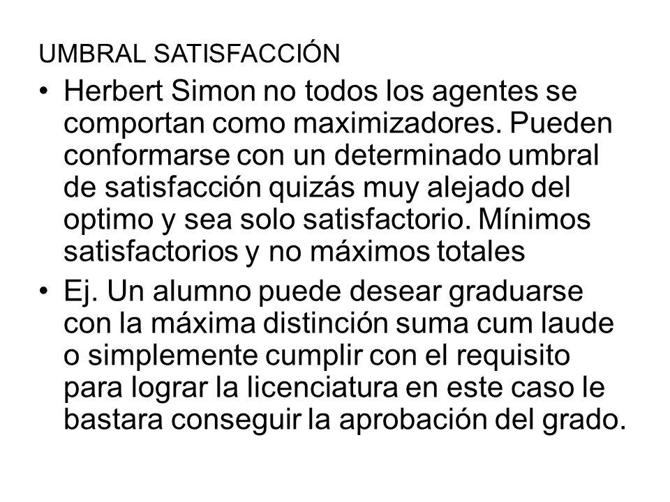 UMBRAL SATISFACCIÓN Herbert Simon no todos los agentes se comportan como maximizadores. Pueden conformarse con un determinado umbral de satisfacción q