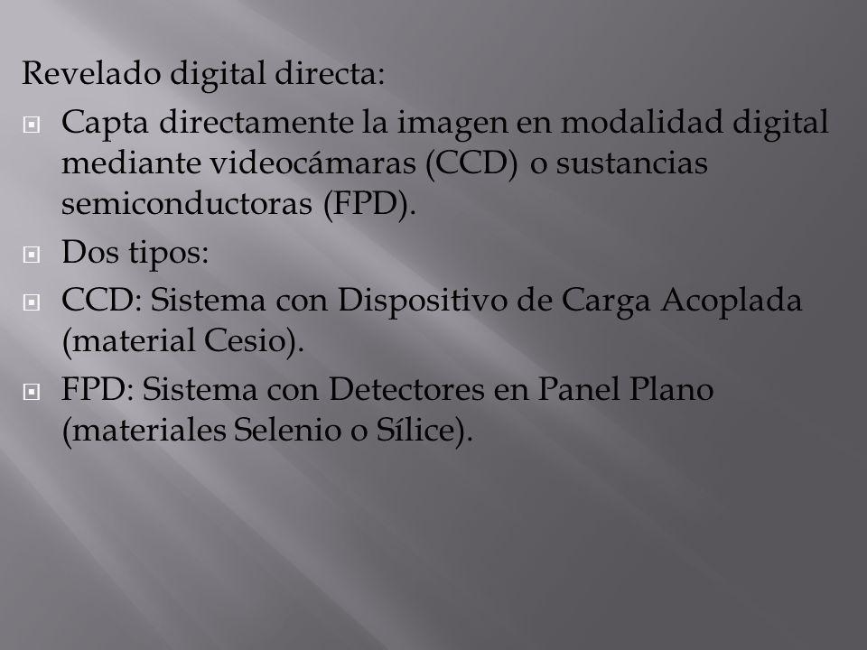 Revelado digital directa: Capta directamente la imagen en modalidad digital mediante videocámaras (CCD) o sustancias semiconductoras (FPD). Dos tipos: