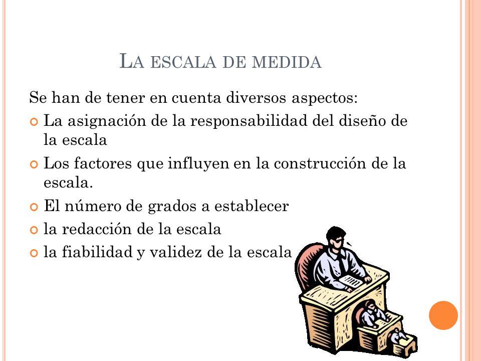 L A ESCALA DE MEDIDA Se han de tener en cuenta diversos aspectos: La asignación de la responsabilidad del diseño de la escala Los factores que influye