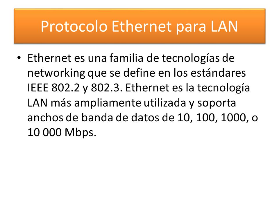 Protocolo Ethernet para LAN Ethernet es una familia de tecnologías de networking que se define en los estándares IEEE 802.2 y 802.3. Ethernet es la te