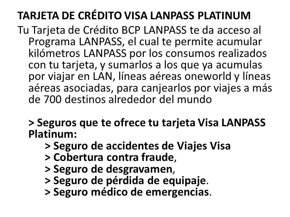 TARJETA DE CRÉDITO VISA LANPASS PLATINUM Tu Tarjeta de Crédito BCP LANPASS te da acceso al Programa LANPASS, el cual te permite acumular kilómetros LANPASS por los consumos realizados con tu tarjeta, y sumarlos a los que ya acumulas por viajar en LAN, líneas aéreas oneworld y líneas aéreas asociadas, para canjearlos por viajes a más de 700 destinos alrededor del mundo > Seguros que te ofrece tu tarjeta Visa LANPASS Platinum: > Seguro de accidentes de Viajes Visa > Cobertura contra fraude, > Seguro de desgravamen, > Seguro de pérdida de equipaje.