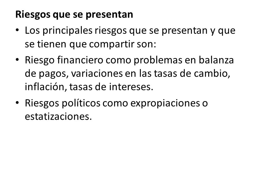 Riesgos que se presentan Los principales riesgos que se presentan y que se tienen que compartir son: Riesgo financiero como problemas en balanza de pagos, variaciones en las tasas de cambio, inflación, tasas de intereses.