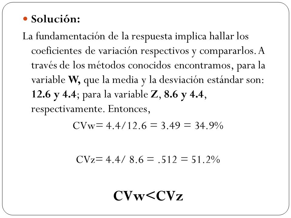 Solución: La fundamentación de la respuesta implica hallar los coeficientes de variación respectivos y compararlos.