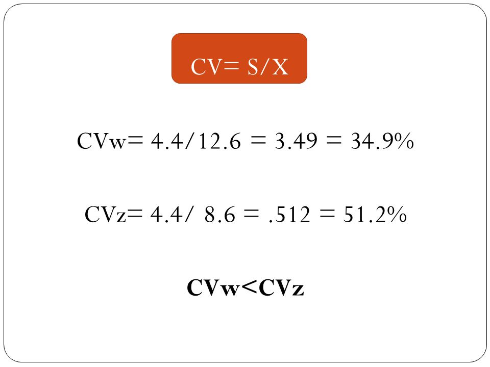 CVw= 4.4/12.6 = 3.49 = 34.9% CVz= 4.4/ 8.6 =.512 = 51.2% CVw<CVz CV= S/X