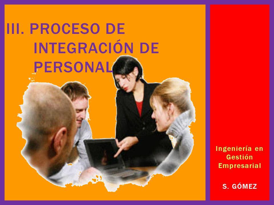 Ingeniería en Gestión Empresarial S. GÓMEZ III. PROCESO DE INTEGRACIÓN DE PERSONAL