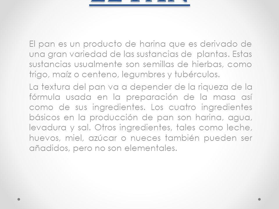EL PAN El pan es un producto de harina que es derivado de una gran variedad de las sustancias de plantas. Estas sustancias usualmente son semillas de