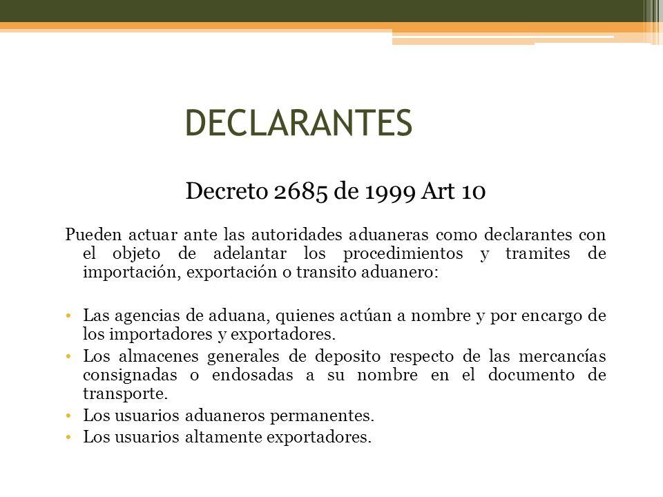 Decreto 2685 de 1999 Art 10 Pueden actuar ante las autoridades aduaneras como declarantes con el objeto de adelantar los procedimientos y tramites de importación, exportación o transito aduanero: Las agencias de aduana, quienes actúan a nombre y por encargo de los importadores y exportadores.