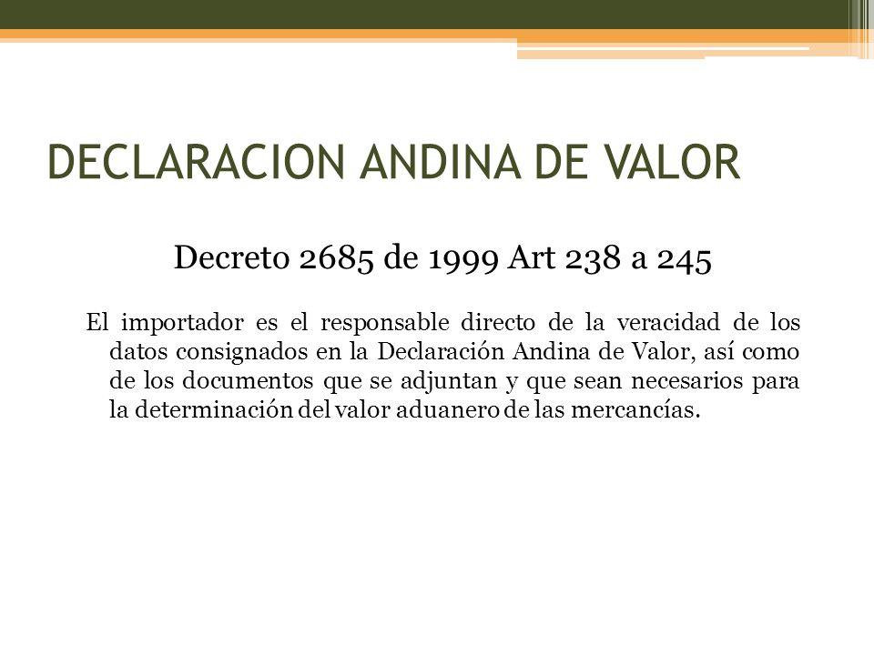 Decreto 2685 de 1999 Art 238 a 245 El importador es el responsable directo de la veracidad de los datos consignados en la Declaración Andina de Valor, así como de los documentos que se adjuntan y que sean necesarios para la determinación del valor aduanero de las mercancías.