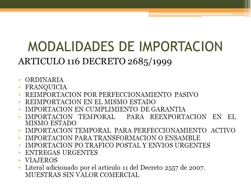 MODALIDADES DE IMPORTACION ARTICULO 116 DECRETO 2685/1999 ORDINARIA FRANQUICIA REIMPORTACION POR PERFECCIONAMIENTO PASIVO REIMPORTACION EN EL MISMO ESTADO IMPORTACION EN CUMPLIMIENTO DE GARANTIA IMPORTACION TEMPORAL PARA REEXPORTACION EN EL MISMO ESTADO IMPORTACION TEMPORAL PARA PERFECCIONAMIENTO ACTIVO IMPORTACION PARA TRANSFORMACION O ENSAMBLE IMPORTACION PO TRAFICO POSTAL Y ENVIOS URGENTES ENTREGAS URGENTES VIAJEROS Literal adicionado por el articulo 11 del Decreto 2557 de 2007.