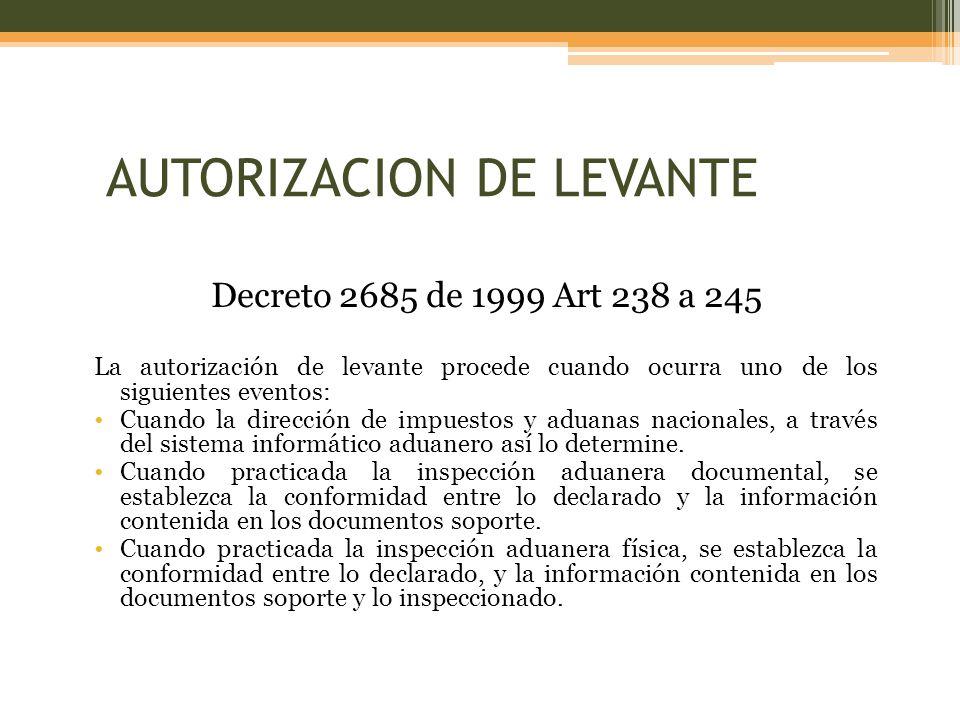 Decreto 2685 de 1999 Art 238 a 245 La autorización de levante procede cuando ocurra uno de los siguientes eventos: Cuando la dirección de impuestos y aduanas nacionales, a través del sistema informático aduanero así lo determine.