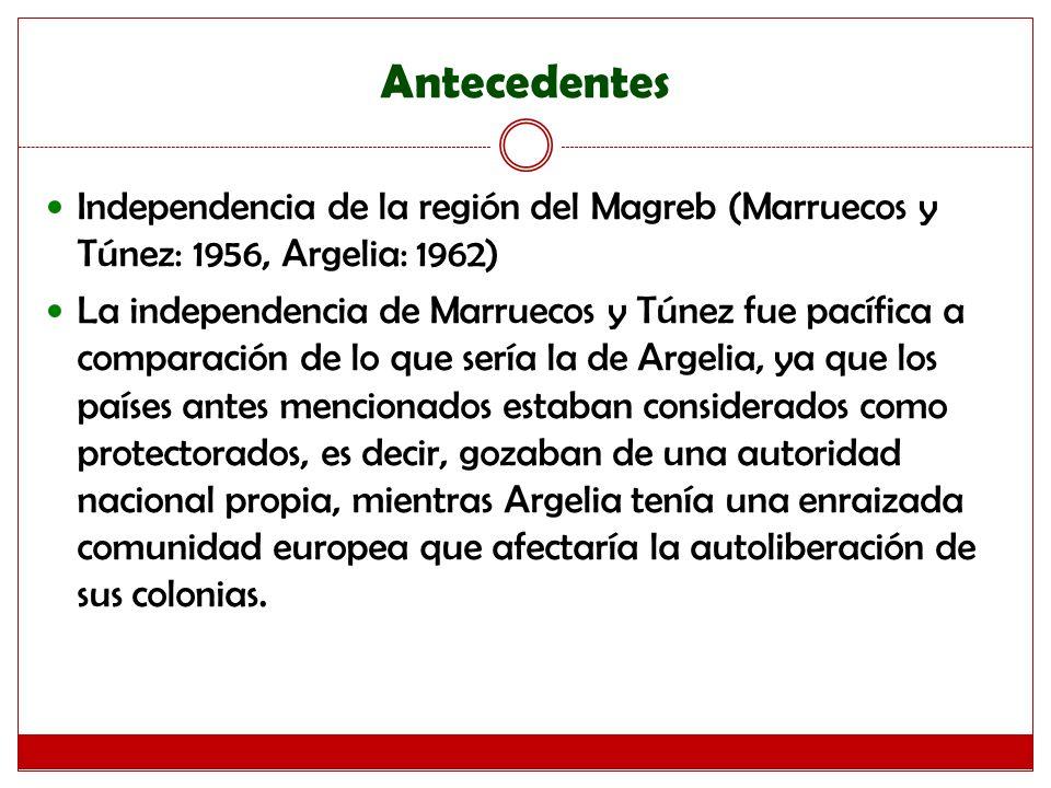 Antecedentes Independencia de la región del Magreb (Marruecos y Túnez: 1956, Argelia: 1962) La independencia de Marruecos y Túnez fue pacífica a comparación de lo que sería la de Argelia, ya que los países antes mencionados estaban considerados como protectorados, es decir, gozaban de una autoridad nacional propia, mientras Argelia tenía una enraizada comunidad europea que afectaría la autoliberación de sus colonias.