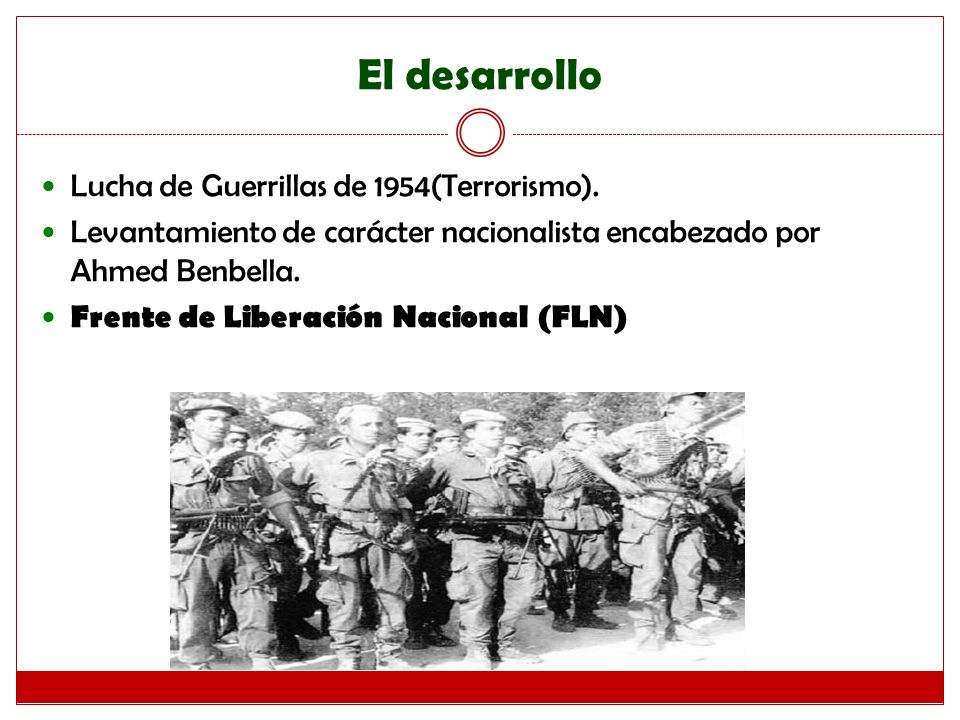 El desarrollo Lucha de Guerrillas de 1954(Terrorismo). Levantamiento de carácter nacionalista encabezado por Ahmed Benbella. Frente de Liberación Naci