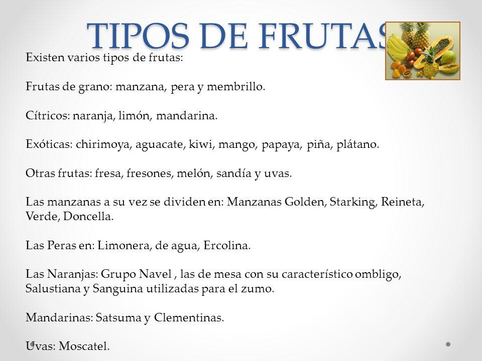 TIPOS DE FRUTAS Existen varios tipos de frutas: Frutas de grano: manzana, pera y membrillo. Cítricos: naranja, limón, mandarina. Exóticas: chirimoya,