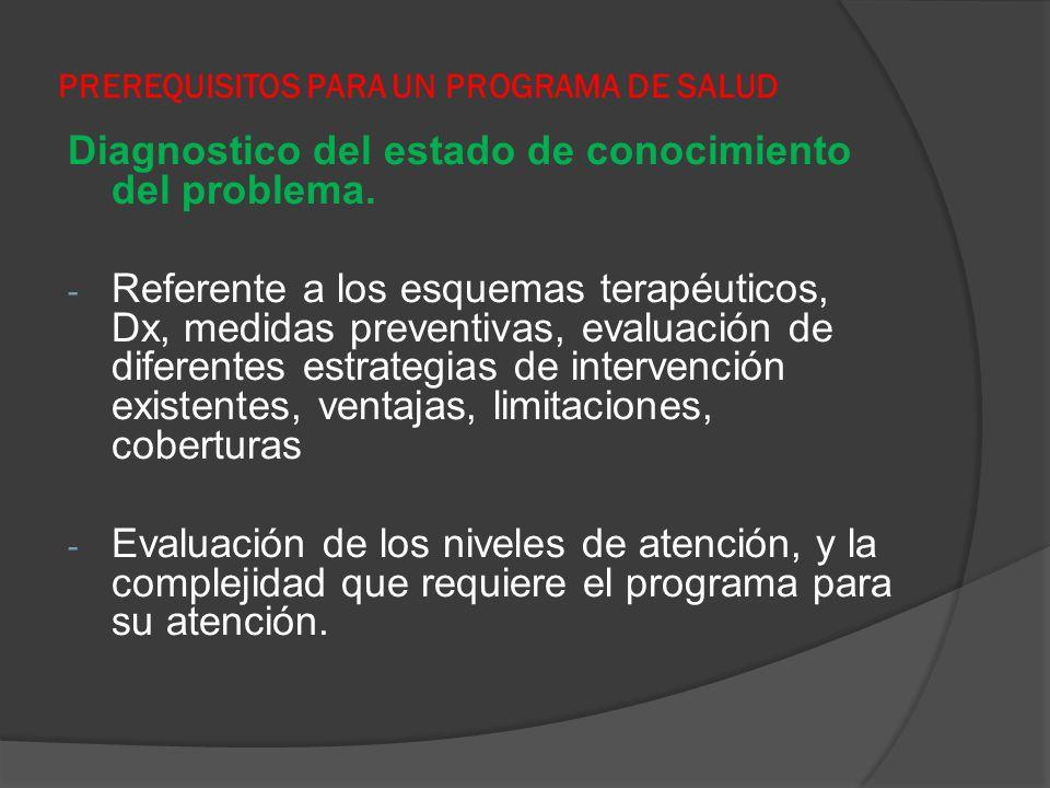PREREQUISITOS PARA UN PROGRAMA DE SALUD Diagnostico del estado de conocimiento del problema. - Referente a los esquemas terapéuticos, Dx, medidas prev