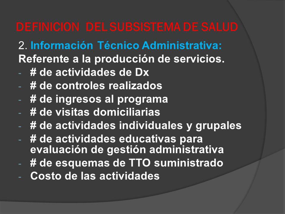 DEFINICION DEL SUBSISTEMA DE SALUD 2. Información Técnico Administrativa: Referente a la producción de servicios. - # de actividades de Dx - # de cont