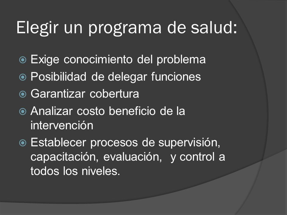 Elegir un programa de salud: Exige conocimiento del problema Posibilidad de delegar funciones Garantizar cobertura Analizar costo beneficio de la inte