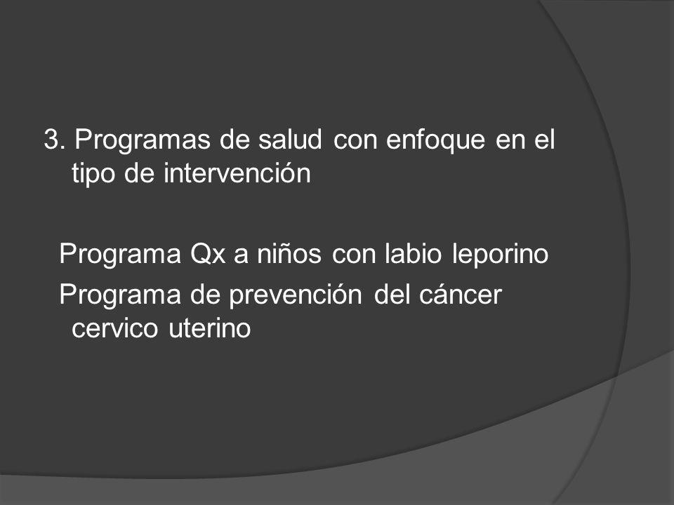 3. Programas de salud con enfoque en el tipo de intervención Programa Qx a niños con labio leporino Programa de prevención del cáncer cervico uterino
