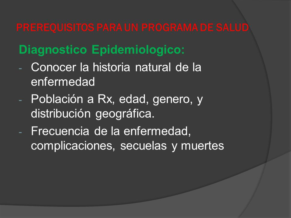 PREREQUISITOS PARA UN PROGRAMA DE SALUD Diagnostico Epidemiologico: - Conocer la historia natural de la enfermedad - Población a Rx, edad, genero, y d