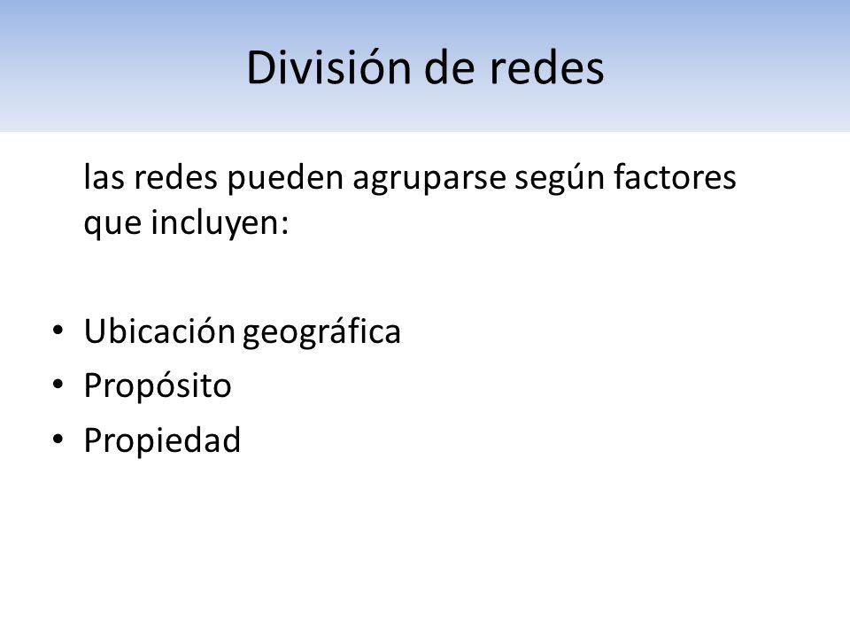 las redes pueden agruparse según factores que incluyen: Ubicación geográfica Propósito Propiedad División de redes