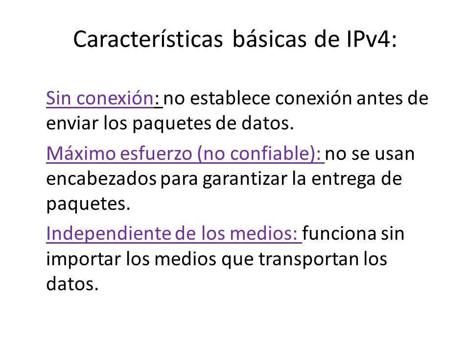 Características básicas de IPv4: Sin conexión: no establece conexión antes de enviar los paquetes de datos. Máximo esfuerzo (no confiable): no se usan