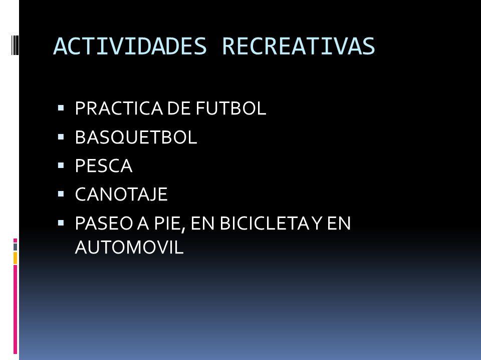 ACTIVIDADES RECREATIVAS PRACTICA DE FUTBOL BASQUETBOL PESCA CANOTAJE PASEO A PIE, EN BICICLETA Y EN AUTOMOVIL