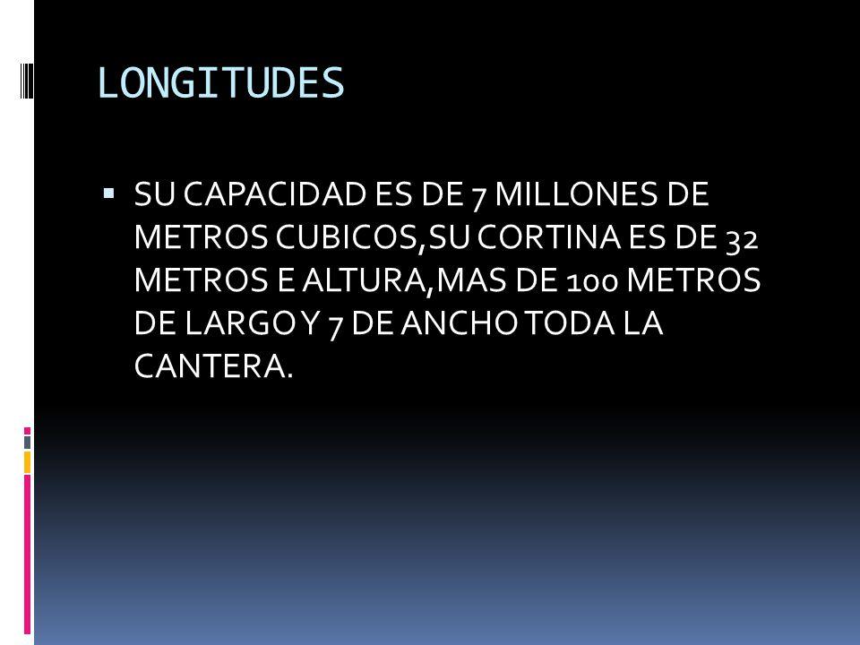 LONGITUDES SU CAPACIDAD ES DE 7 MILLONES DE METROS CUBICOS,SU CORTINA ES DE 32 METROS E ALTURA,MAS DE 100 METROS DE LARGO Y 7 DE ANCHO TODA LA CANTERA