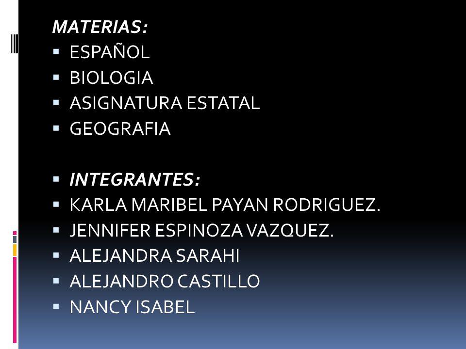 MATERIAS: ESPAÑOL BIOLOGIA ASIGNATURA ESTATAL GEOGRAFIA INTEGRANTES: KARLA MARIBEL PAYAN RODRIGUEZ. JENNIFER ESPINOZA VAZQUEZ. ALEJANDRA SARAHI ALEJAN