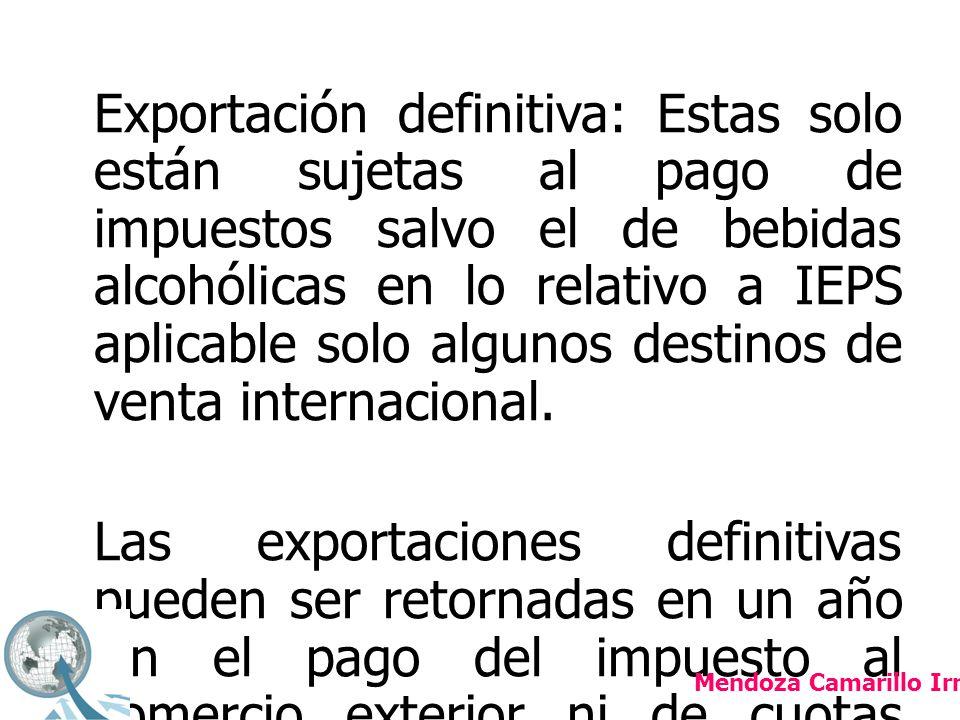 Temporal: de importación y exportación En este caso hay subdivisiones por que hay mercancías que retornarán al extranjero sin haberse sometido a algún proceso industrial, elaboración o transformación.