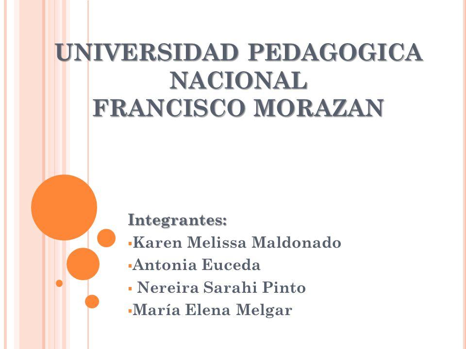 UNIVERSIDAD PEDAGOGICA NACIONAL FRANCISCO MORAZAN Integrantes: Karen Melissa Maldonado Antonia Euceda Nereira Sarahi Pinto María Elena Melgar