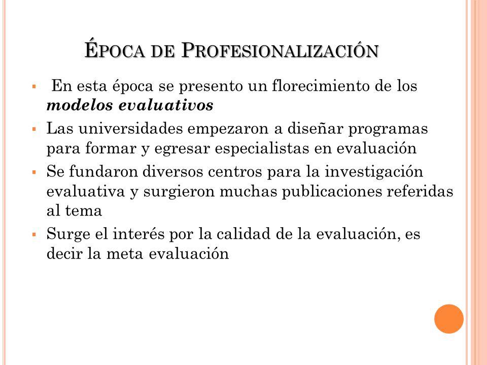 É POCA DE P ROFESIONALIZACIÓN En esta época se presento un florecimiento de los modelos evaluativos Las universidades empezaron a diseñar programas pa