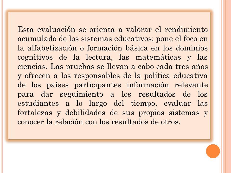 Esta evaluación se orienta a valorar el rendimiento acumulado de los sistemas educativos; pone el foco en la alfabetización o formación básica en los dominios cognitivos de la lectura, las matemáticas y las ciencias.