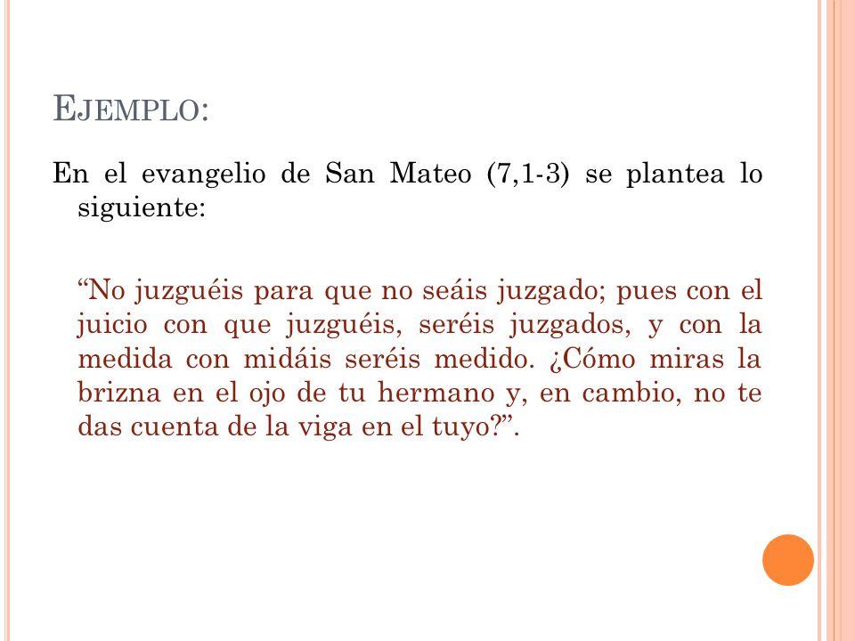 E JEMPLO : En el evangelio de San Mateo (7,1-3) se plantea lo siguiente: No juzguéis para que no seáis juzgado; pues con el juicio con que juzguéis, seréis juzgados, y con la medida con midáis seréis medido.