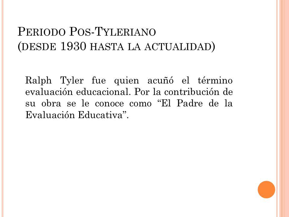 P ERIODO P OS -T YLERIANO ( DESDE 1930 HASTA LA ACTUALIDAD ) Ralph Tyler fue quien acuñó el término evaluación educacional. Por la contribución de su