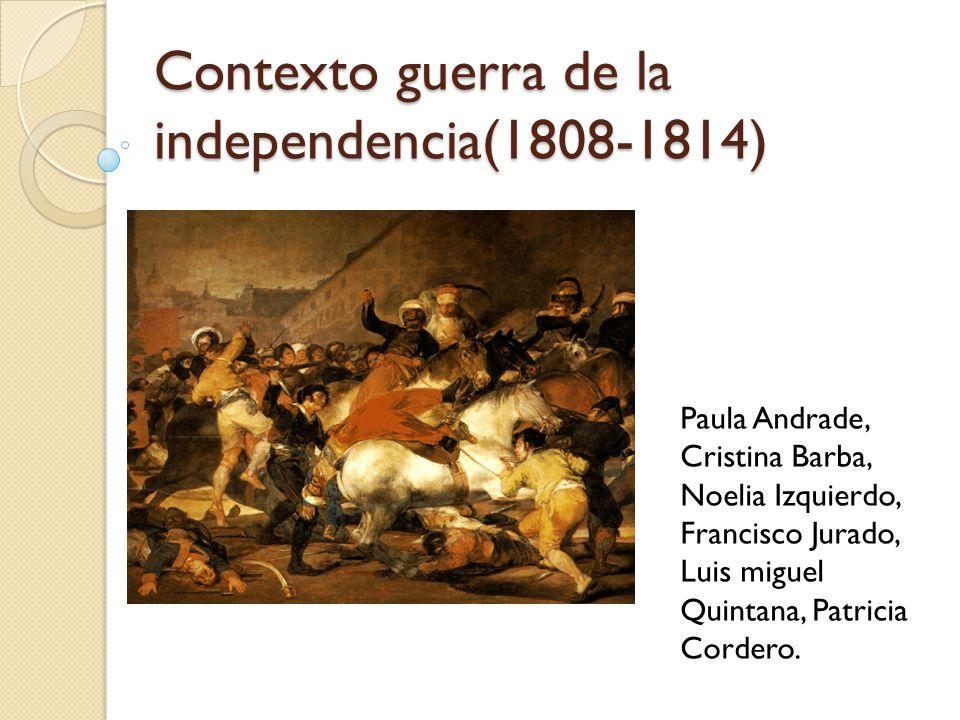 Contexto guerra de la independencia(1808-1814) Paula Andrade, Cristina Barba, Noelia Izquierdo, Francisco Jurado, Luis miguel Quintana, Patricia Cordero.