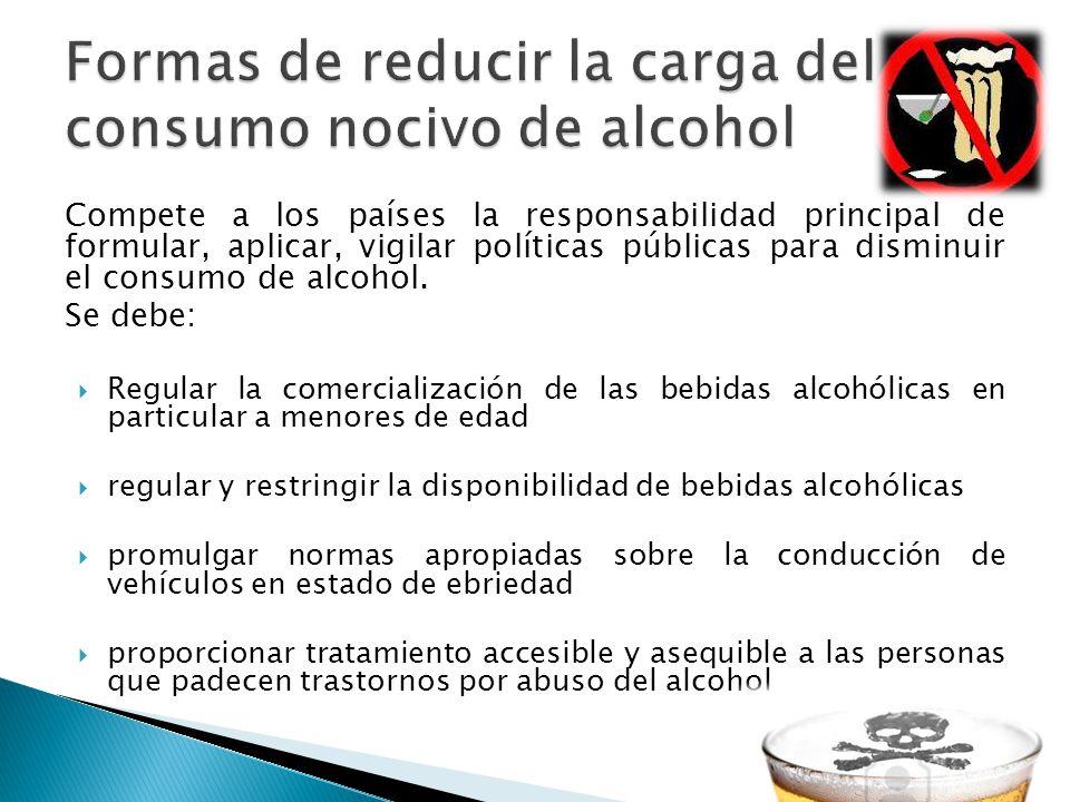 Compete a los países la responsabilidad principal de formular, aplicar, vigilar políticas públicas para disminuir el consumo de alcohol. Se debe: Regu