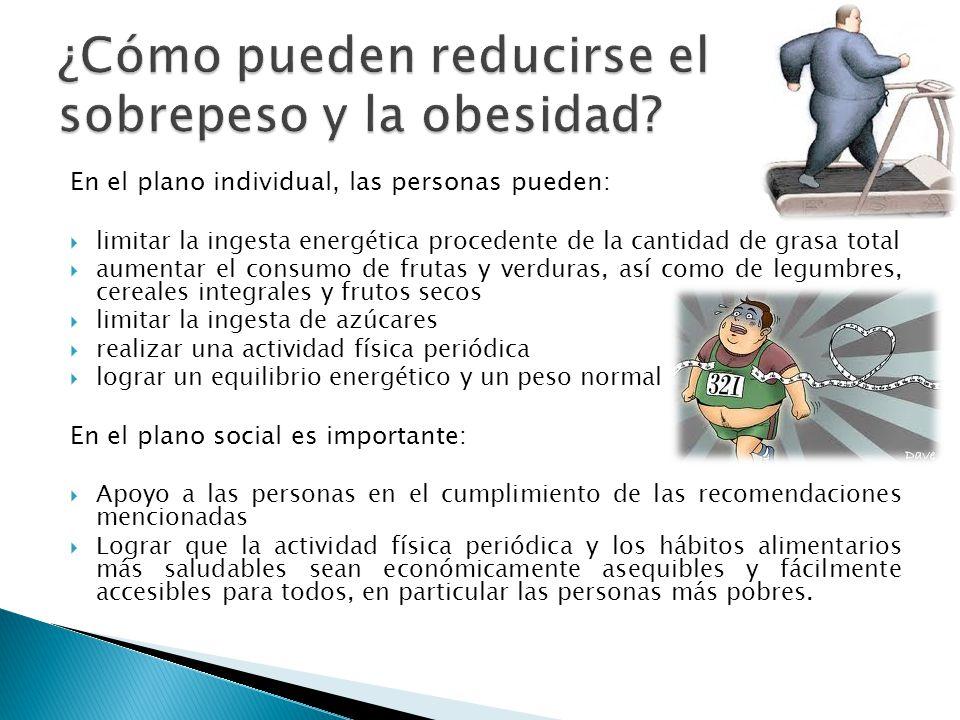 En el plano individual, las personas pueden: limitar la ingesta energética procedente de la cantidad de grasa total aumentar el consumo de frutas y ve