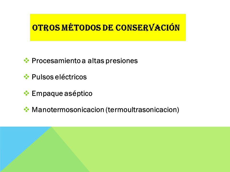 Procesamiento a altas presiones Pulsos eléctricos Empaque aséptico Manotermosonicacion (termoultrasonicacion) OTROS MÉTODOS DE CONSERVACIÓN