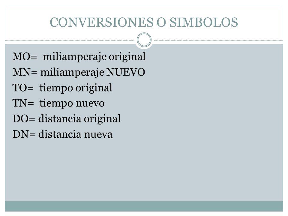 CONVERSIONES O SIMBOLOS MO= miliamperaje original MN= miliamperaje NUEVO TO= tiempo original TN= tiempo nuevo DO= distancia original DN= distancia nueva