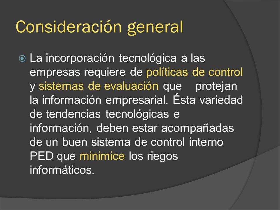 Consideración general La incorporación tecnológica a las empresas requiere de políticas de control y sistemas de evaluación que protejan la informació