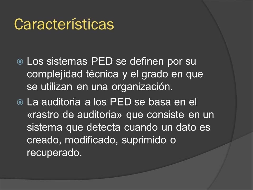 Características Los sistemas PED se definen por su complejidad técnica y el grado en que se utilizan en una organización. La auditoria a los PED se ba