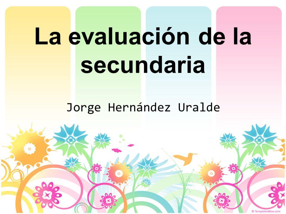 La evaluación de la secundaria Jorge Hernández Uralde