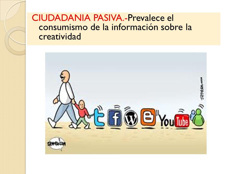 CIUDADANIA PASIVA.-Prevalece el consumismo de la información sobre la creatividad