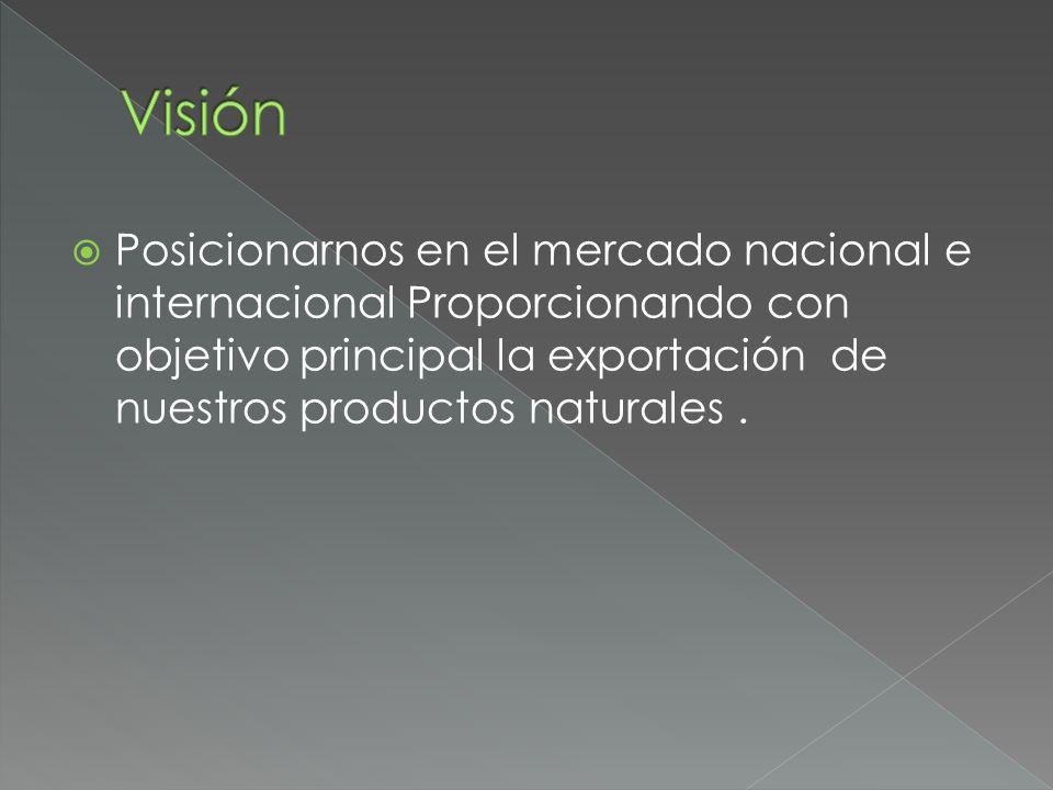 Posicionarnos en el mercado nacional e internacional Proporcionando con objetivo principal la exportación de nuestros productos naturales.