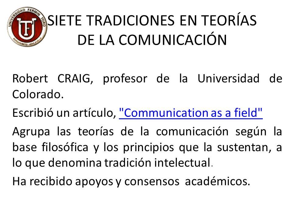 SIETE TRADICIONES EN TEORÍAS DE LA COMUNICACIÓN Robert CRAIG, profesor de la Universidad de Colorado.