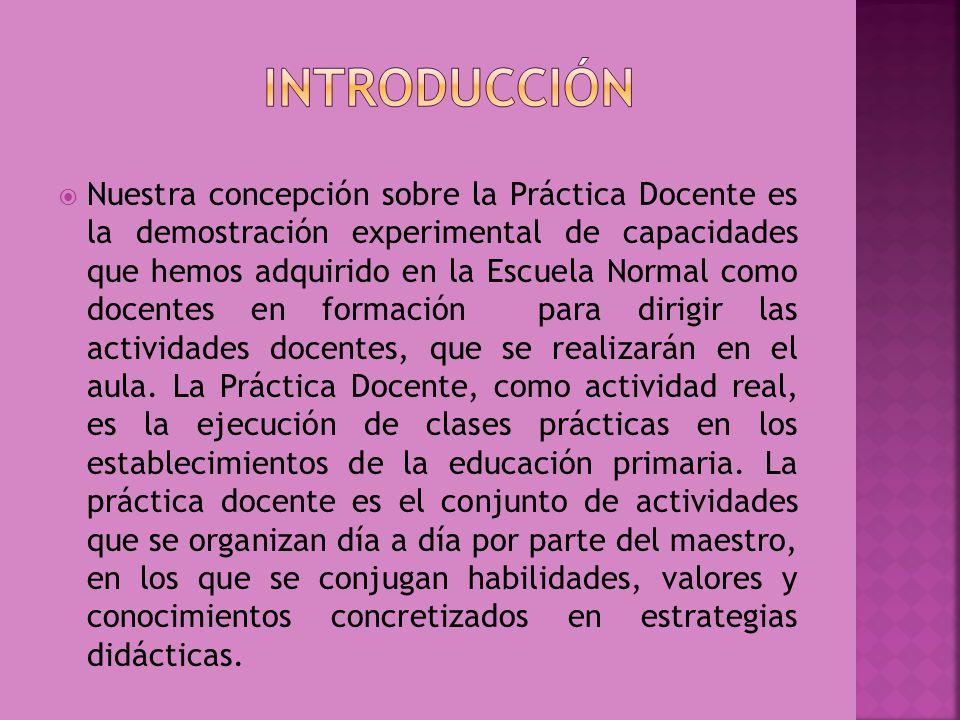 Nuestra concepción sobre la Práctica Docente es la demostración experimental de capacidades que hemos adquirido en la Escuela Normal como docentes en