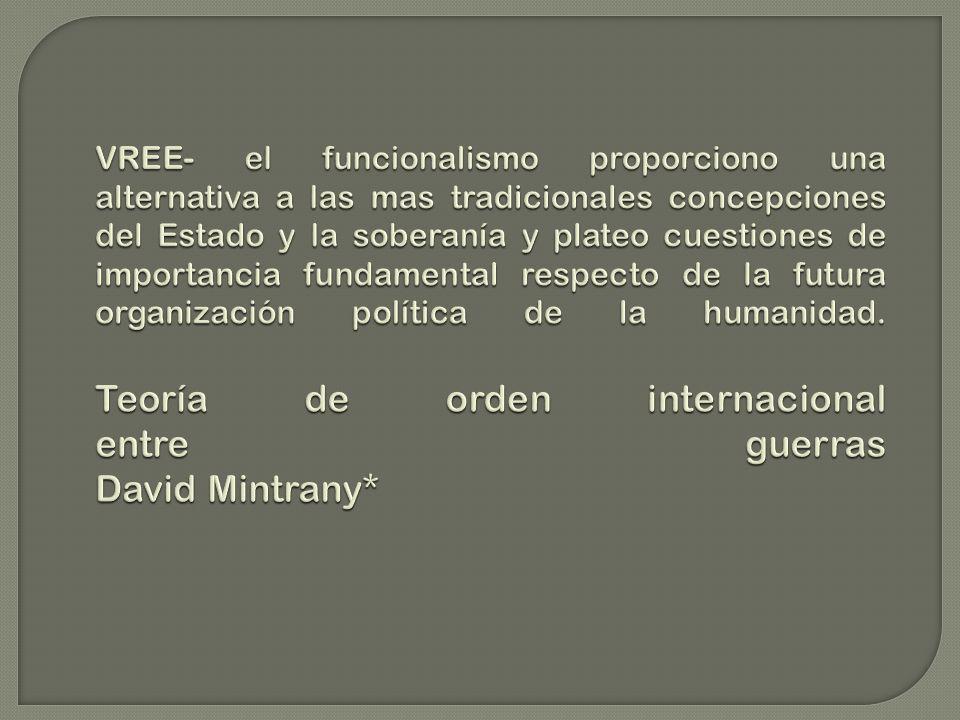 VREE- el funcionalismo proporciono una alternativa a las mas tradicionales concepciones del Estado y la soberanía y plateo cuestiones de importancia fundamental respecto de la futura organización política de la humanidad.