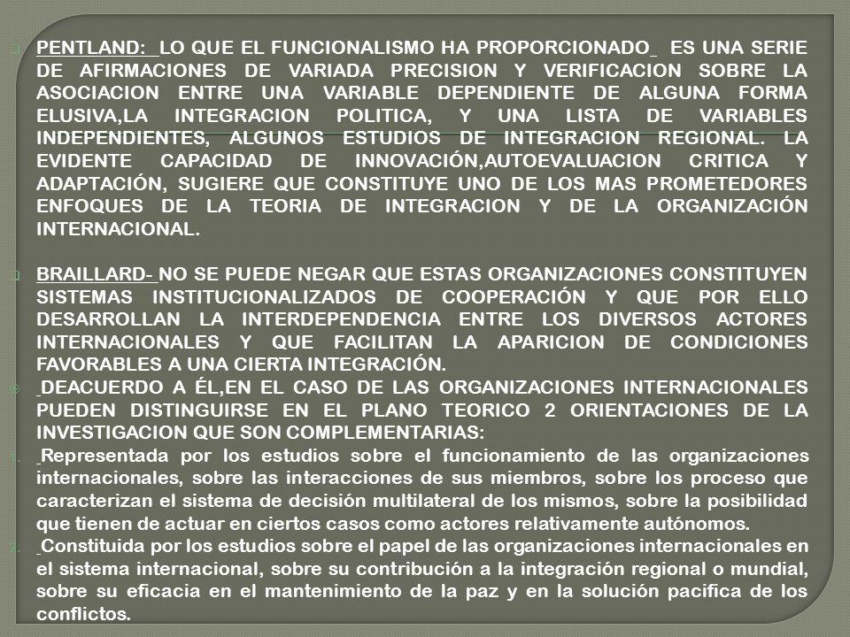 PENTLAND: LO QUE EL FUNCIONALISMO HA PROPORCIONADO ES UNA SERIE DE AFIRMACIONES DE VARIADA PRECISION Y VERIFICACION SOBRE LA ASOCIACION ENTRE UNA VARIABLE DEPENDIENTE DE ALGUNA FORMA ELUSIVA,LA INTEGRACION POLITICA, Y UNA LISTA DE VARIABLES INDEPENDIENTES, ALGUNOS ESTUDIOS DE INTEGRACION REGIONAL.