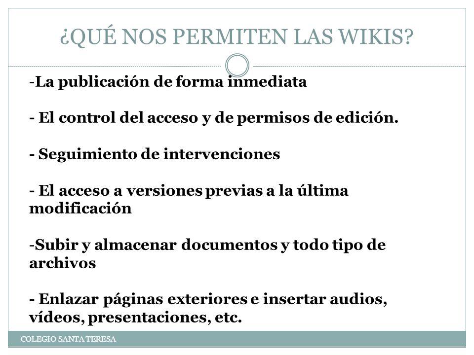 ¿QUÉ NOS PERMITEN LAS WIKIS? COLEGIO SANTA TERESA -La publicación de forma inmediata - El control del acceso y de permisos de edición. - Seguimiento d