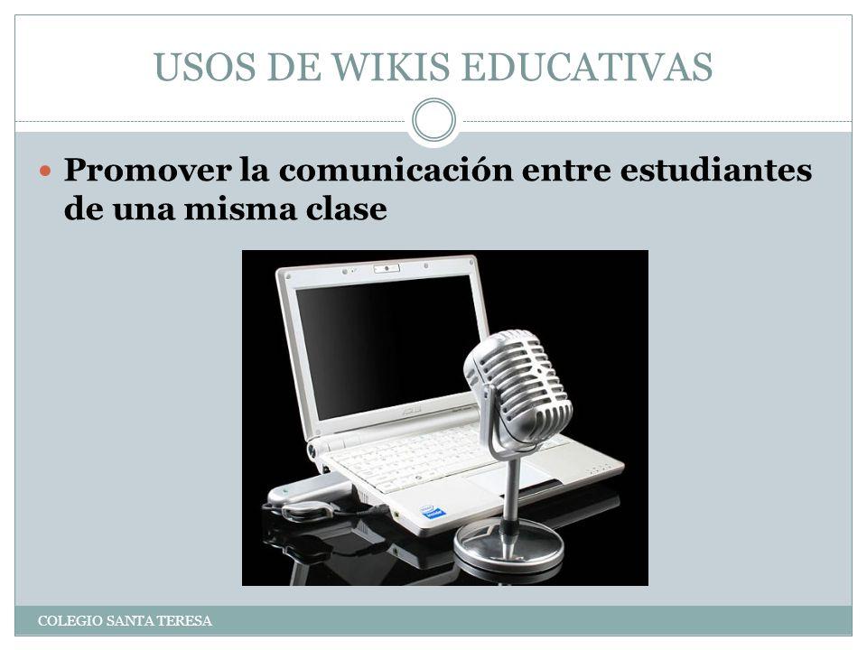 USOS DE WIKIS EDUCATIVAS COLEGIO SANTA TERESA Promover la comunicación entre estudiantes de una misma clase
